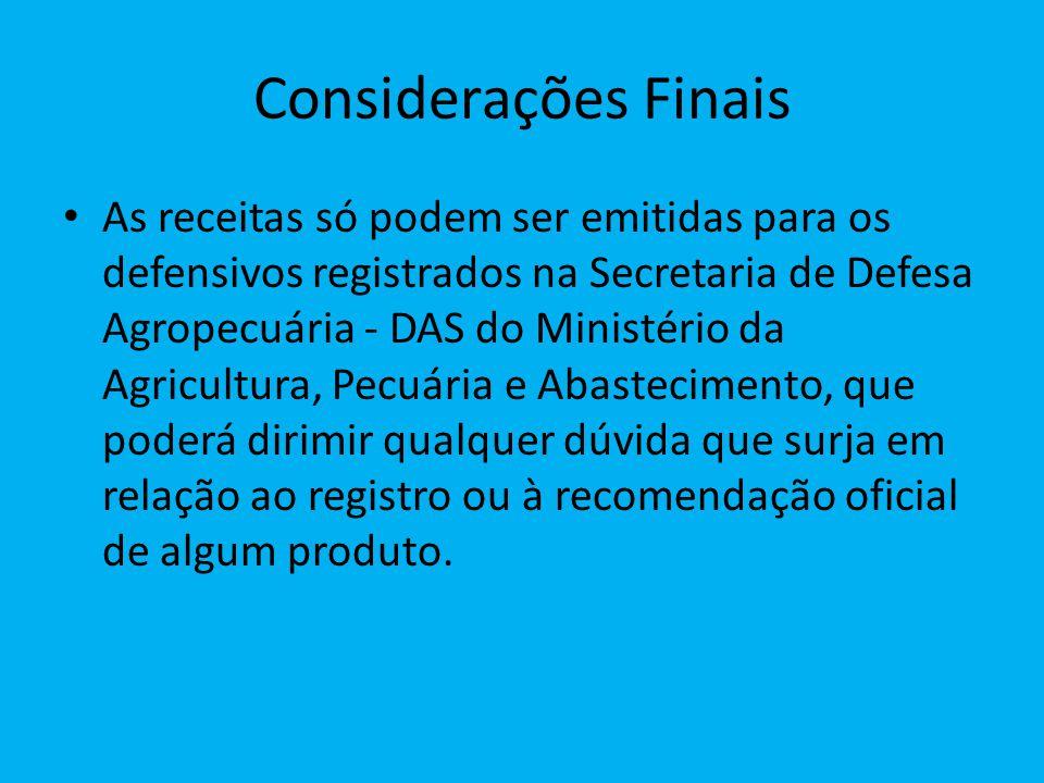 Considerações Finais As receitas só podem ser emitidas para os defensivos registrados na Secretaria de Defesa Agropecuária - DAS do Ministério da Agri