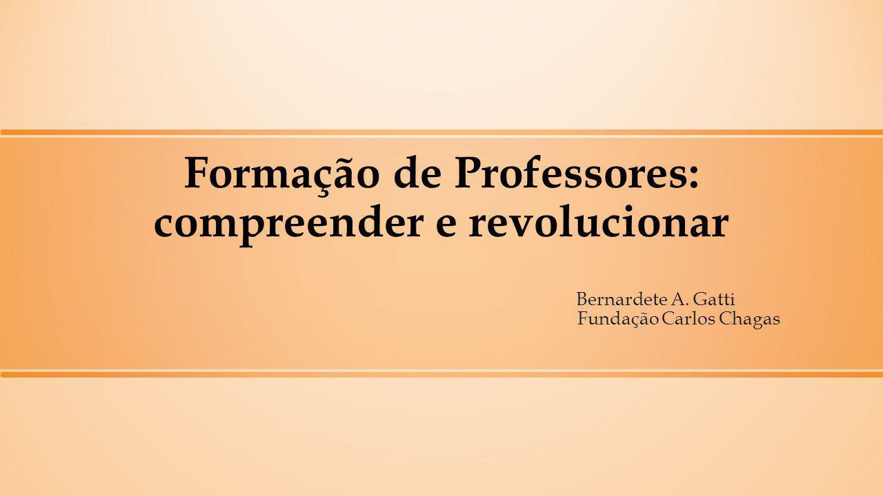 Formação de Professores: compreender e revolucionar Bernardete A. Gatti Fundação Carlos Chagas