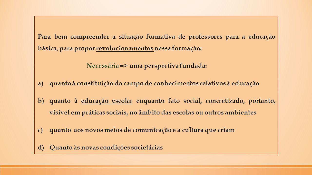 Para bem compreender a situação formativa de professores para a educação básica, para propor revolucionamentos nessa formação: Necessária => uma persp