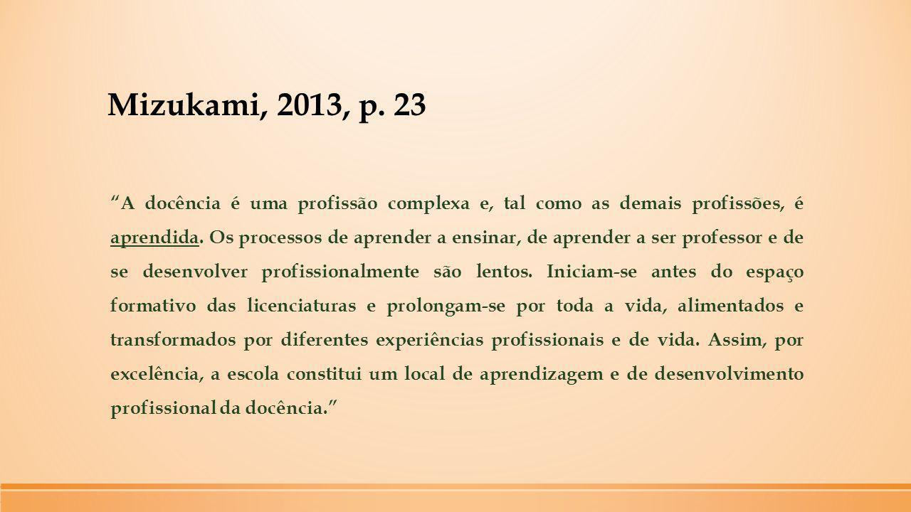 """Mizukami, 2013, p. 23 """"A docência é uma profissão complexa e, tal como as demais profissões, é aprendida. Os processos de aprender a ensinar, de apren"""