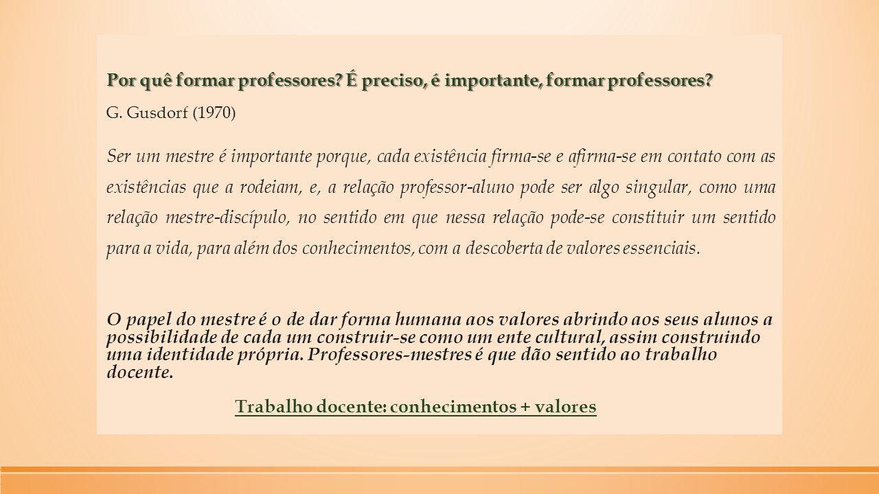 Por quê formar professores? É preciso, é importante, formar professores? G. Gusdorf (1970) Ser um mestre é importante porque, cada existência firma-se