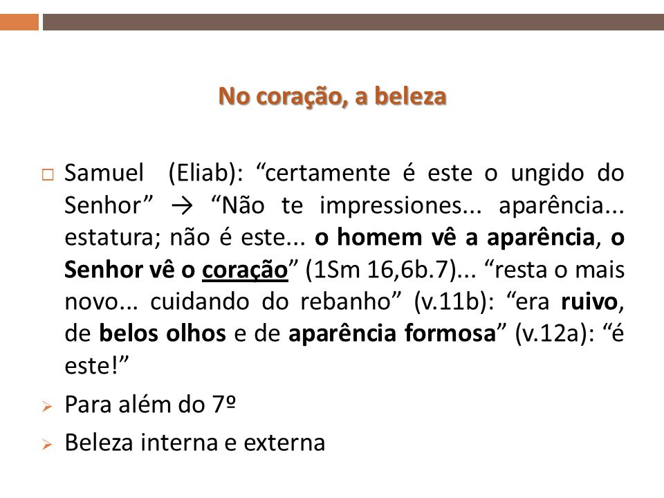 No coração, a beleza  Samuel (Eliab): certamente é este o ungido do Senhor → Não te impressiones...