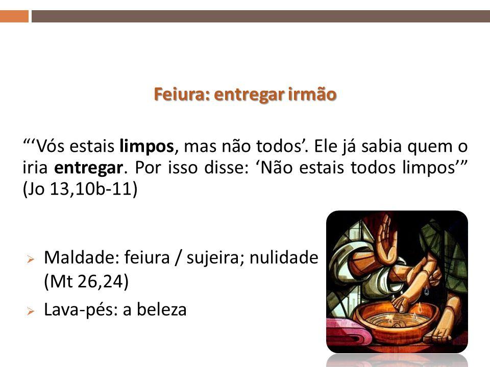  Maldade: feiura / sujeira; nulidade (Mt 26,24)  Lava-pés: a beleza 20 Feiura: entregar irmão 'Vós estais limpos, mas não todos'.