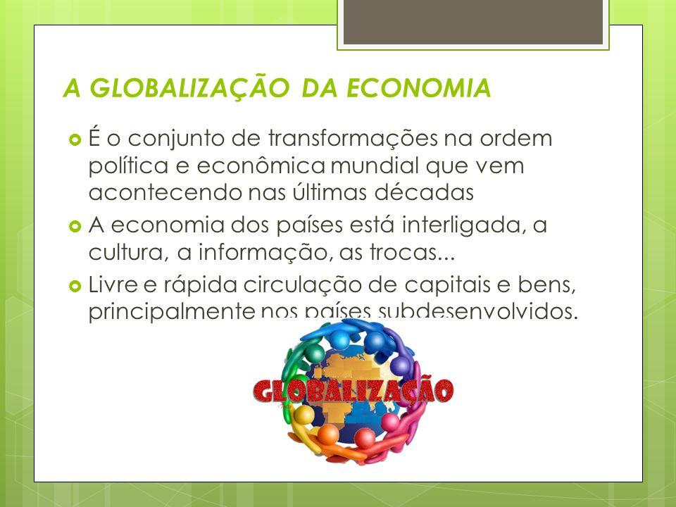 A GLOBALIZAÇÃO DA ECONOMIA  É o conjunto de transformações na ordem política e econômica mundial que vem acontecendo nas últimas décadas  A economia dos países está interligada, a cultura, a informação, as trocas...