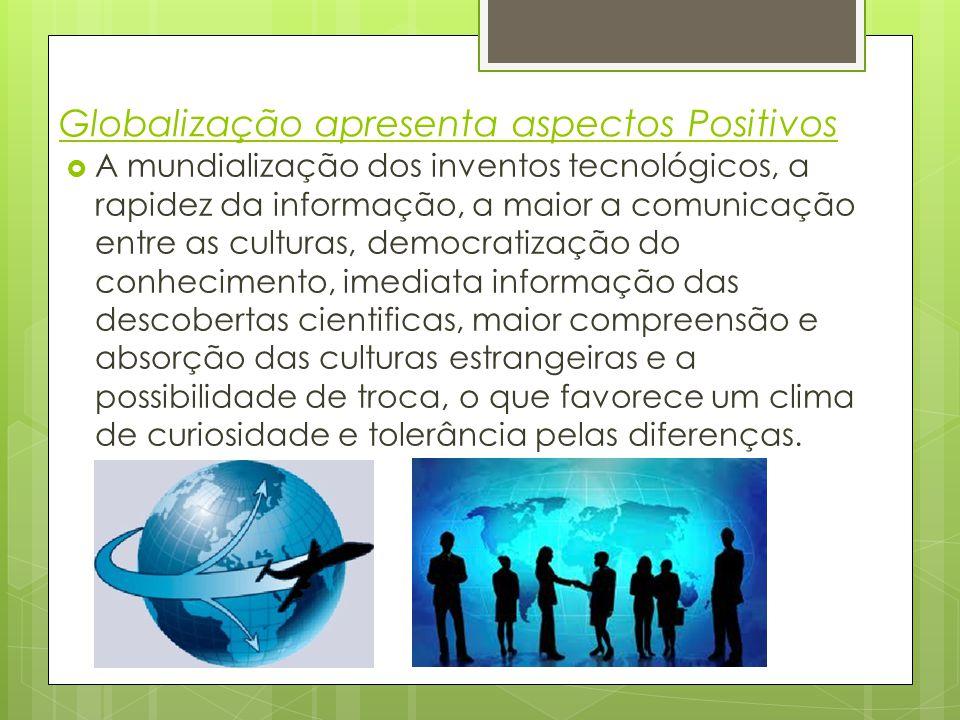 Globalização apresenta aspectos Positivos  A mundialização dos inventos tecnológicos, a rapidez da informação, a maior a comunicação entre as cultura