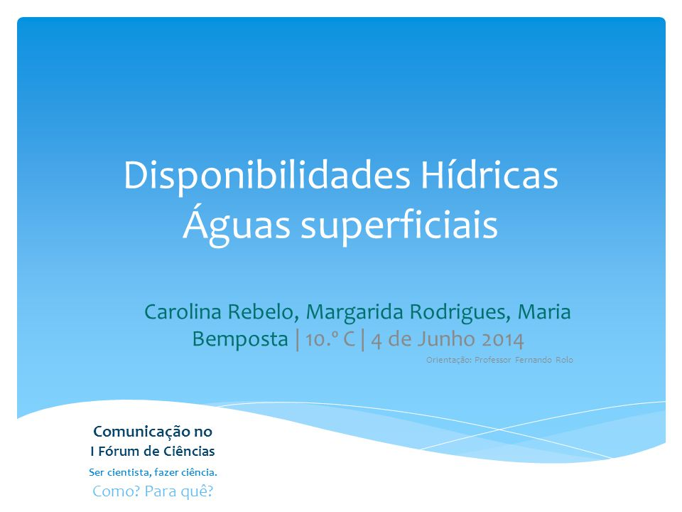 Disponibilidades Hídricas Águas superficiais Carolina Rebelo, Margarida Rodrigues, Maria Bemposta | 10.º C | 4 de Junho 2014 Orientação: Professor Fer