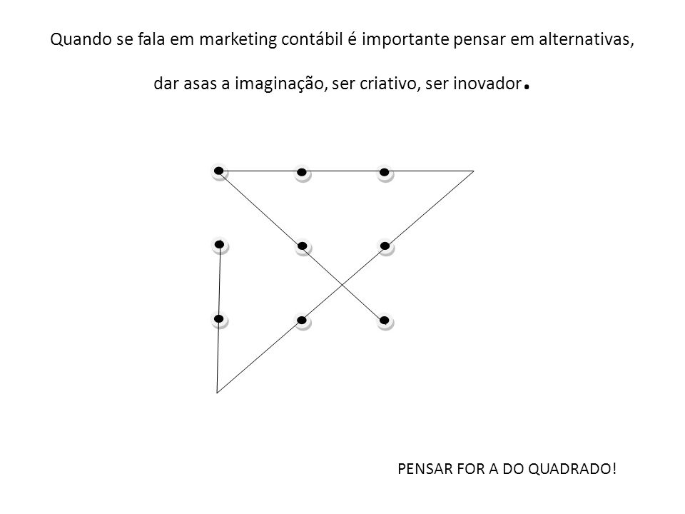 Quando se fala em marketing contábil é importante pensar em alternativas, dar asas a imaginação, ser criativo, ser inovador. PENSAR FOR A DO QUADRADO!