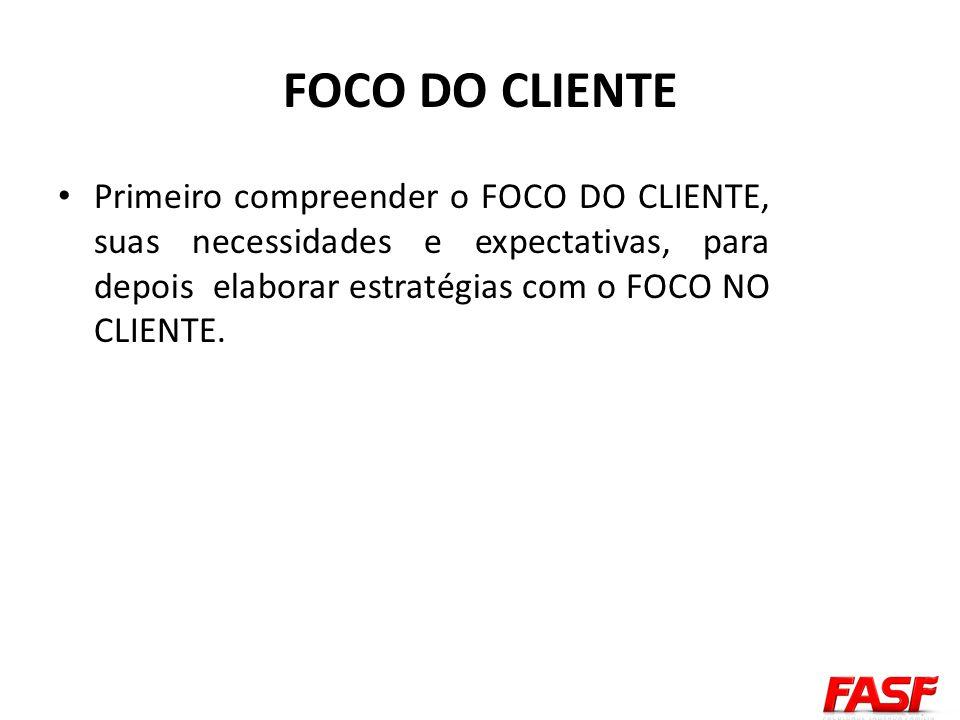 Primeiro compreender o FOCO DO CLIENTE, suas necessidades e expectativas, para depois elaborar estratégias com o FOCO NO CLIENTE.