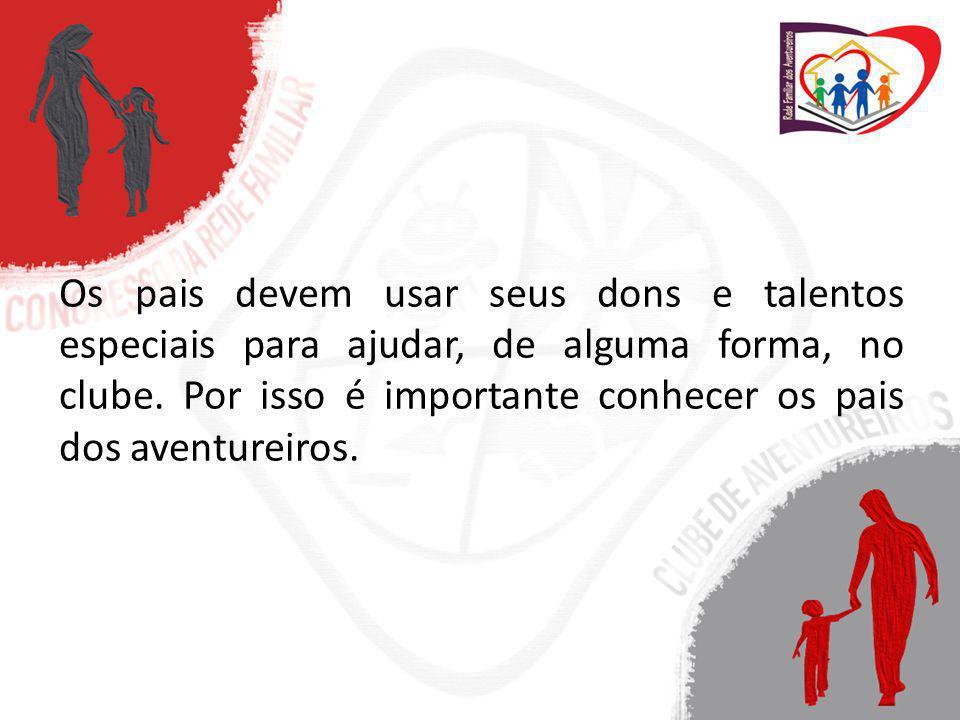Os pais devem usar seus dons e talentos especiais para ajudar, de alguma forma, no clube. Por isso é importante conhecer os pais dos aventureiros.
