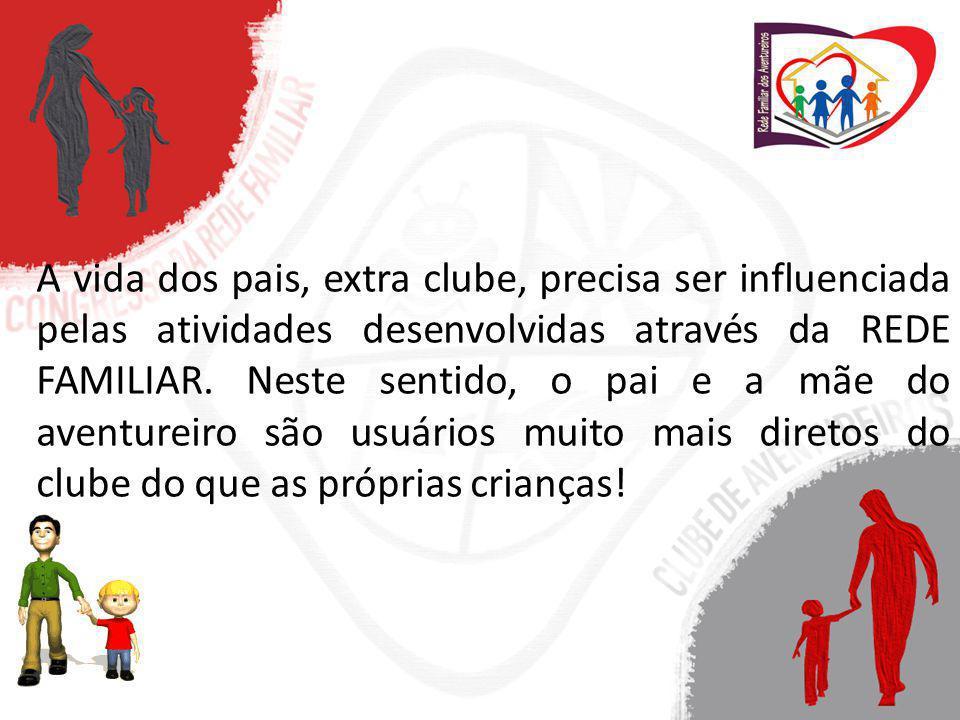 A vida dos pais, extra clube, precisa ser influenciada pelas atividades desenvolvidas através da REDE FAMILIAR. Neste sentido, o pai e a mãe do aventu