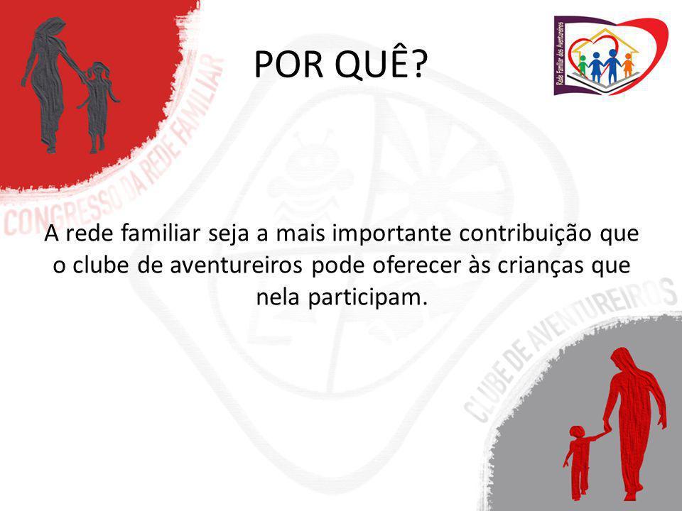 POR QUÊ? A rede familiar seja a mais importante contribuição que o clube de aventureiros pode oferecer às crianças que nela participam.