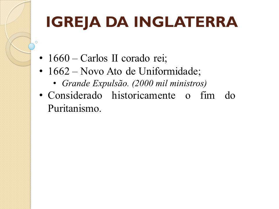 IGREJA DA INGLATERRA 1660 – Carlos II corado rei; 1662 – Novo Ato de Uniformidade; Grande Expulsão.