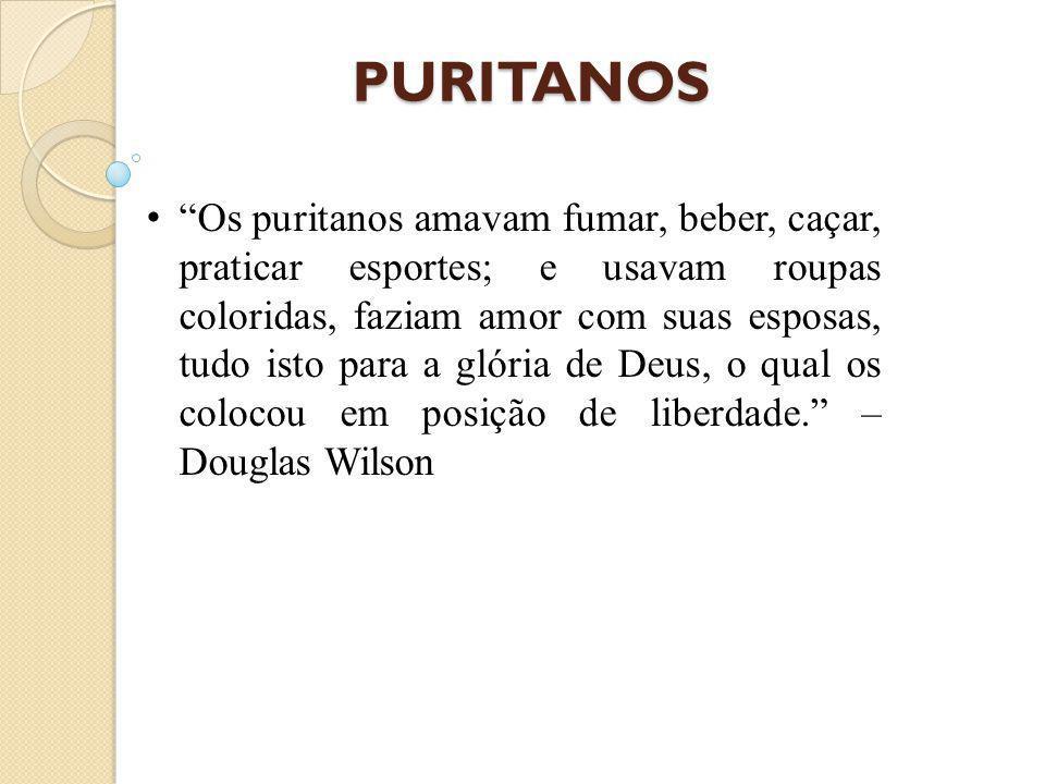 PURITANOS Os puritanos amavam fumar, beber, caçar, praticar esportes; e usavam roupas coloridas, faziam amor com suas esposas, tudo isto para a glória de Deus, o qual os colocou em posição de liberdade. – Douglas Wilson