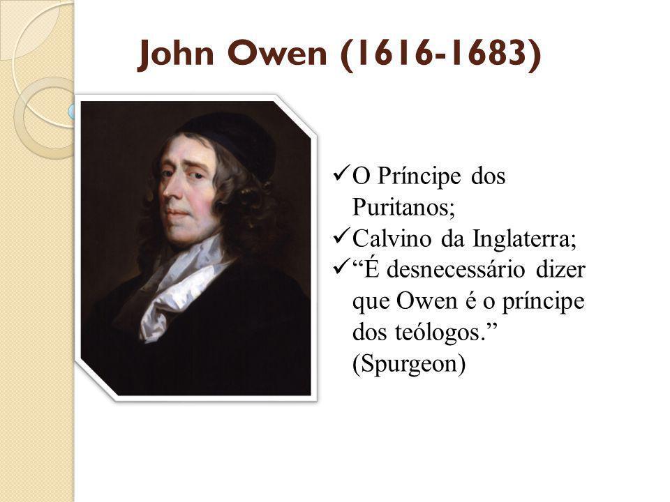 John Owen (1616-1683) O Príncipe dos Puritanos; Calvino da Inglaterra; É desnecessário dizer que Owen é o príncipe dos teólogos. (Spurgeon)