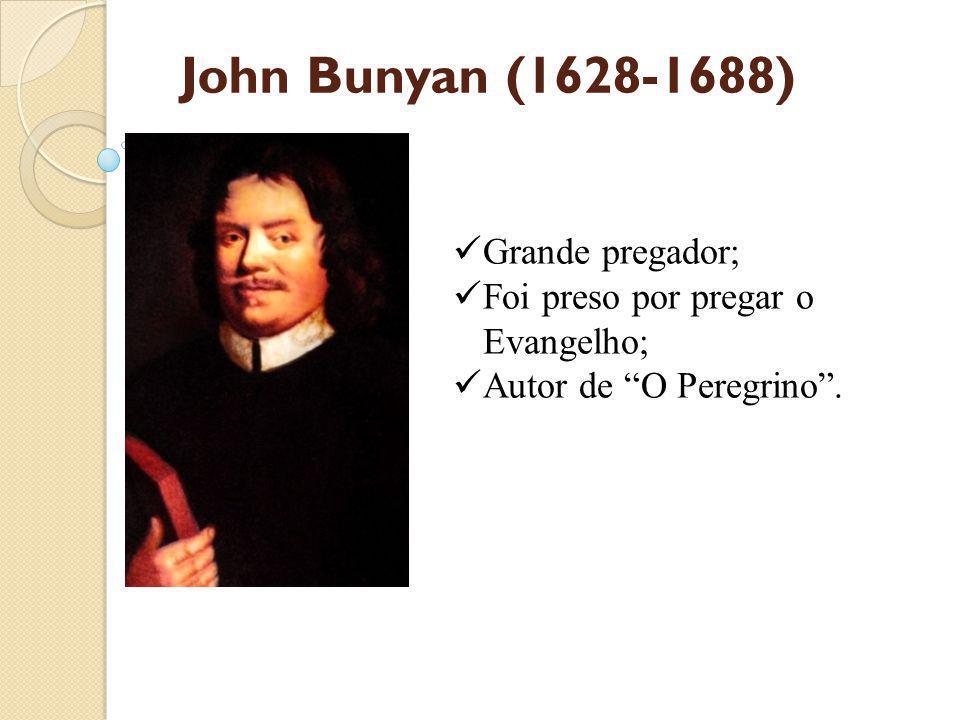 John Bunyan (1628-1688) Grande pregador; Foi preso por pregar o Evangelho; Autor de O Peregrino .