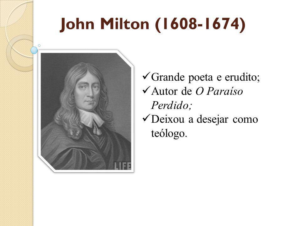 John Milton (1608-1674) Grande poeta e erudito; Autor de O Paraíso Perdido; Deixou a desejar como teólogo.