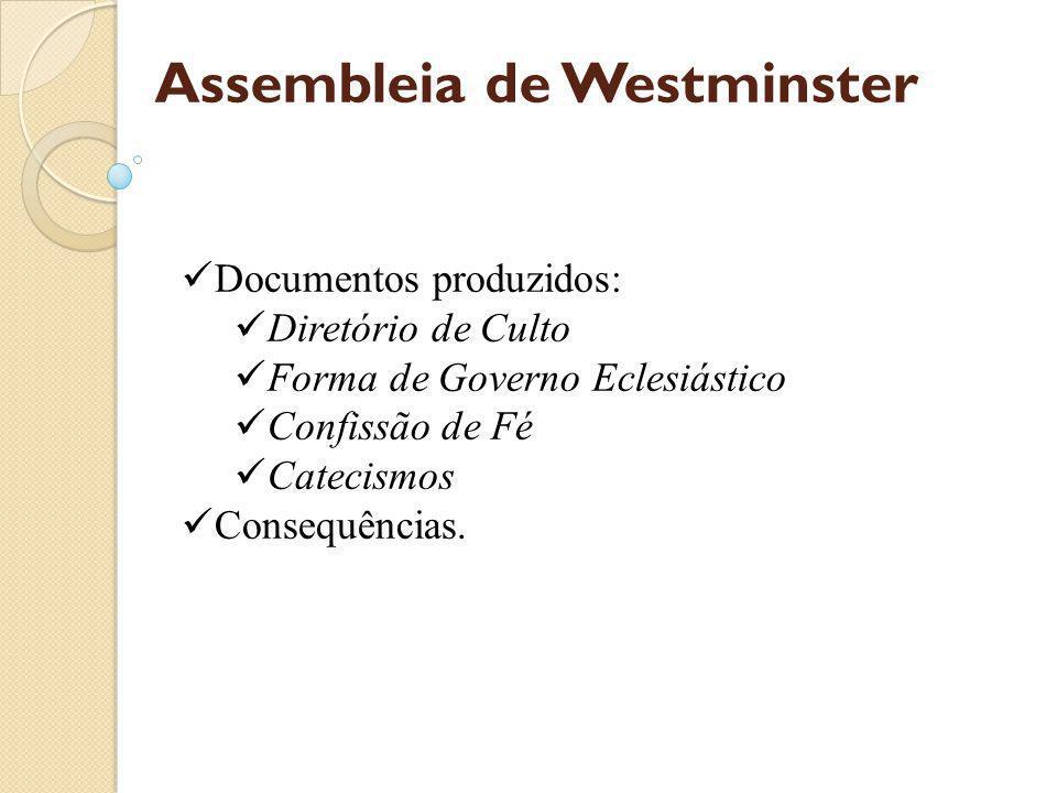 Assembleia de Westminster Documentos produzidos: Diretório de Culto Forma de Governo Eclesiástico Confissão de Fé Catecismos Consequências.