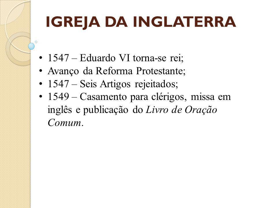 IGREJA DA INGLATERRA 1547 – Eduardo VI torna-se rei; Avanço da Reforma Protestante; 1547 – Seis Artigos rejeitados; 1549 – Casamento para clérigos, missa em inglês e publicação do Livro de Oração Comum.