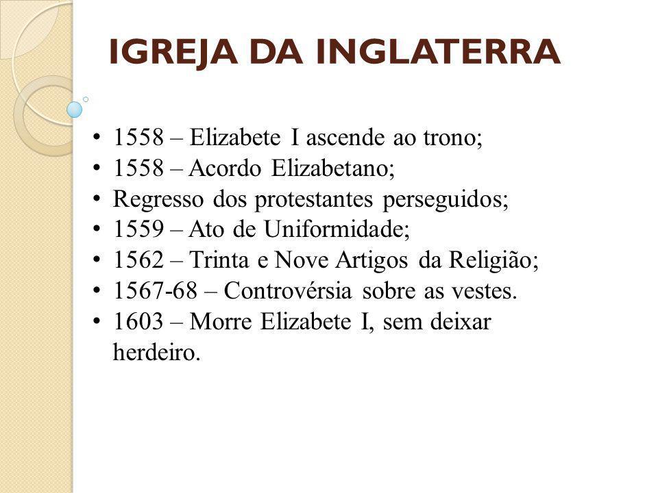 IGREJA DA INGLATERRA 1558 – Elizabete I ascende ao trono; 1558 – Acordo Elizabetano; Regresso dos protestantes perseguidos; 1559 – Ato de Uniformidade; 1562 – Trinta e Nove Artigos da Religião; 1567-68 – Controvérsia sobre as vestes.