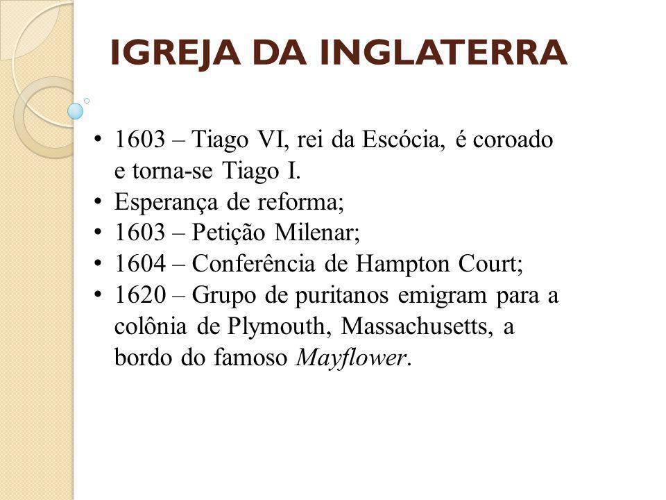 IGREJA DA INGLATERRA 1603 – Tiago VI, rei da Escócia, é coroado e torna-se Tiago I.