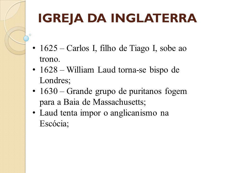 IGREJA DA INGLATERRA 1625 – Carlos I, filho de Tiago I, sobe ao trono.