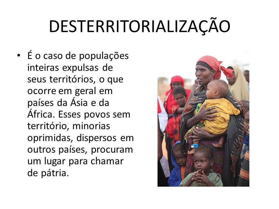 DESTERRITORIALIZAÇÃO É o caso de populações inteiras expulsas de seus territórios, o que ocorre em geral em países da Ásia e da África. Esses povos se