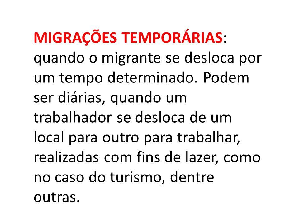 MIGRAÇÕES TEMPORÁRIAS: quando o migrante se desloca por um tempo determinado. Podem ser diárias, quando um trabalhador se desloca de um local para out