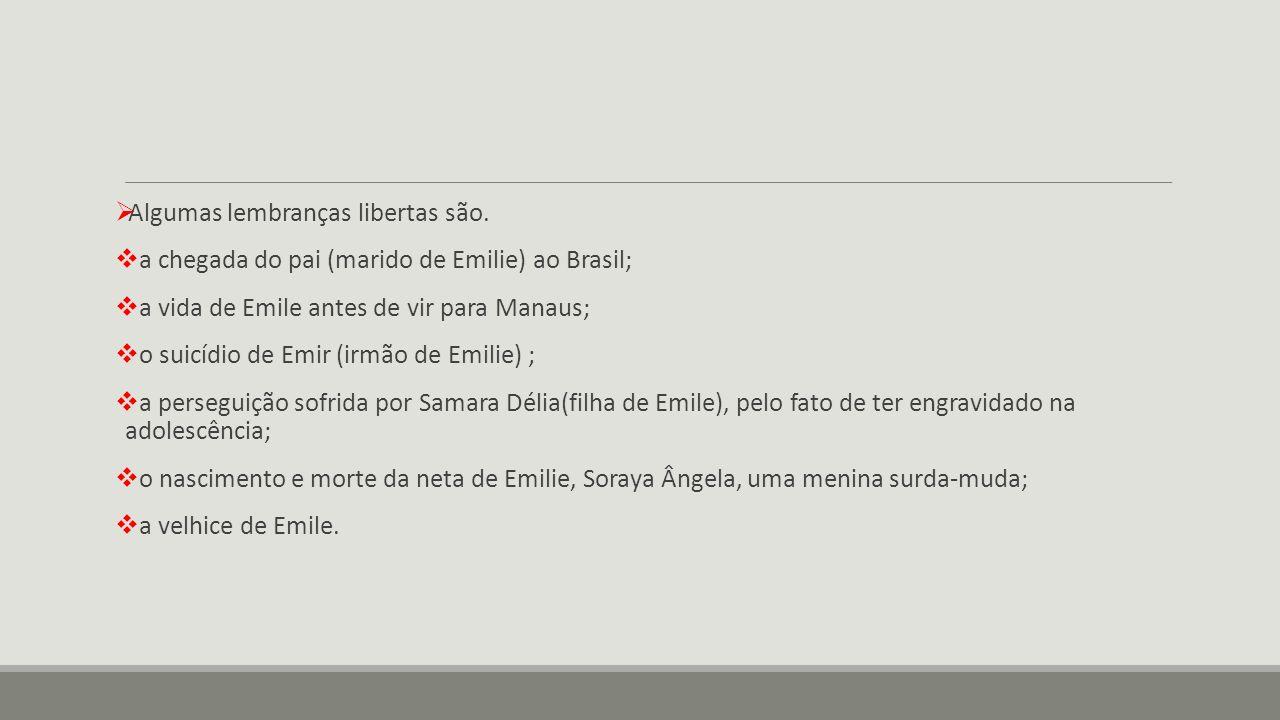  Algumas lembranças libertas são.  a chegada do pai (marido de Emilie) ao Brasil;  a vida de Emile antes de vir para Manaus;  o suicídio de Emir (