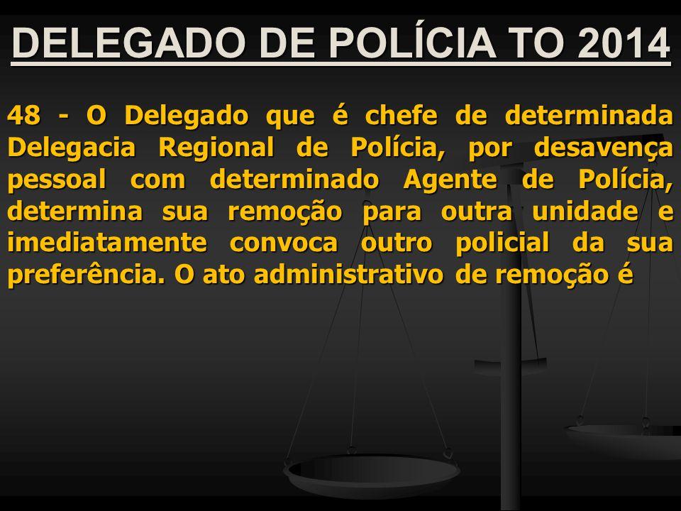 DELEGADO DE POLÍCIA TO 2014 48 - O Delegado que é chefe de determinada Delegacia Regional de Polícia, por desavença pessoal com determinado Agente de