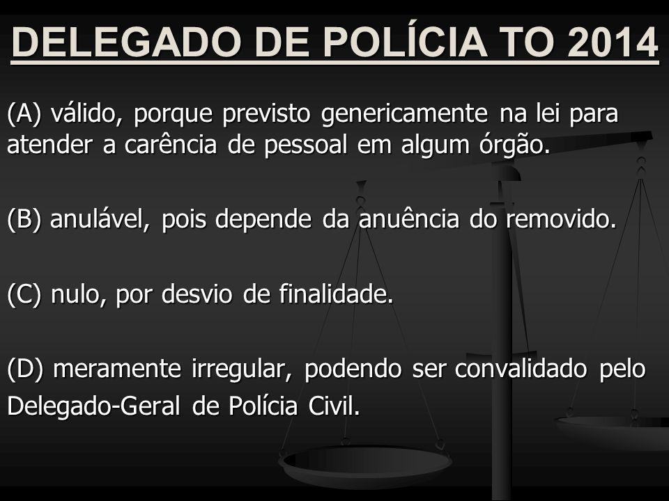 DELEGADO DE POLÍCIA TO 2014 (A) válido, porque previsto genericamente na lei para atender a carência de pessoal em algum órgão. (B) anulável, pois dep