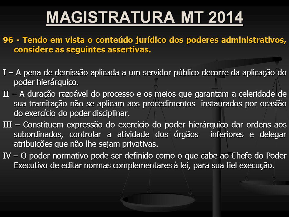 MAGISTRATURA MT 2014 96 - Tendo em vista o conteúdo jurídico dos poderes administrativos, considere as seguintes assertivas. I – A pena de demissão ap