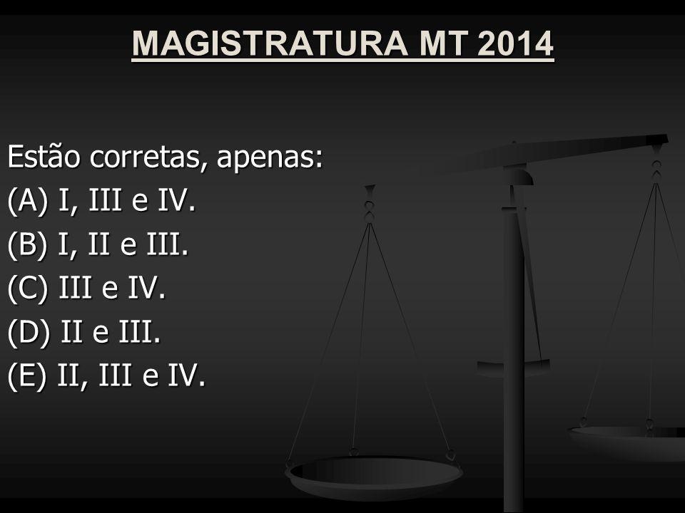 MAGISTRATURA MT 2014 Estão corretas, apenas: (A) I, III e IV. (B) I, II e III. (C) III e IV. (D) II e III. (E) II, III e IV.
