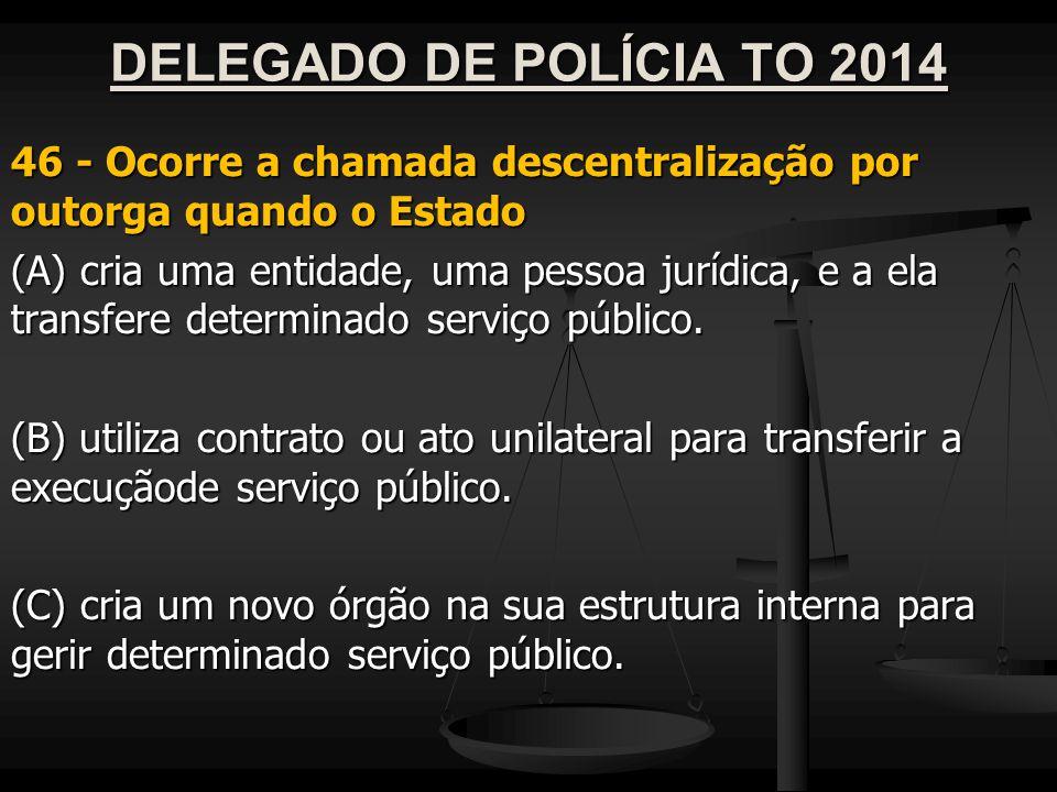 DELEGADO DE POLÍCIA TO 2014 46 - Ocorre a chamada descentralização por outorga quando o Estado (A) cria uma entidade, uma pessoa jurídica, e a ela tra