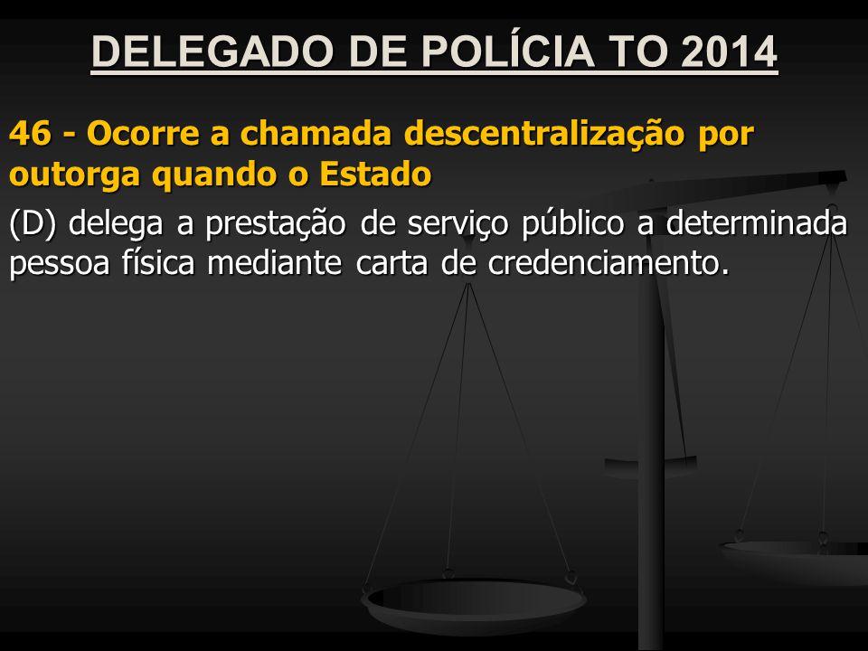 DELEGADO DE POLÍCIA TO 2014 46 - Ocorre a chamada descentralização por outorga quando o Estado (D) delega a prestação de serviço público a determinada