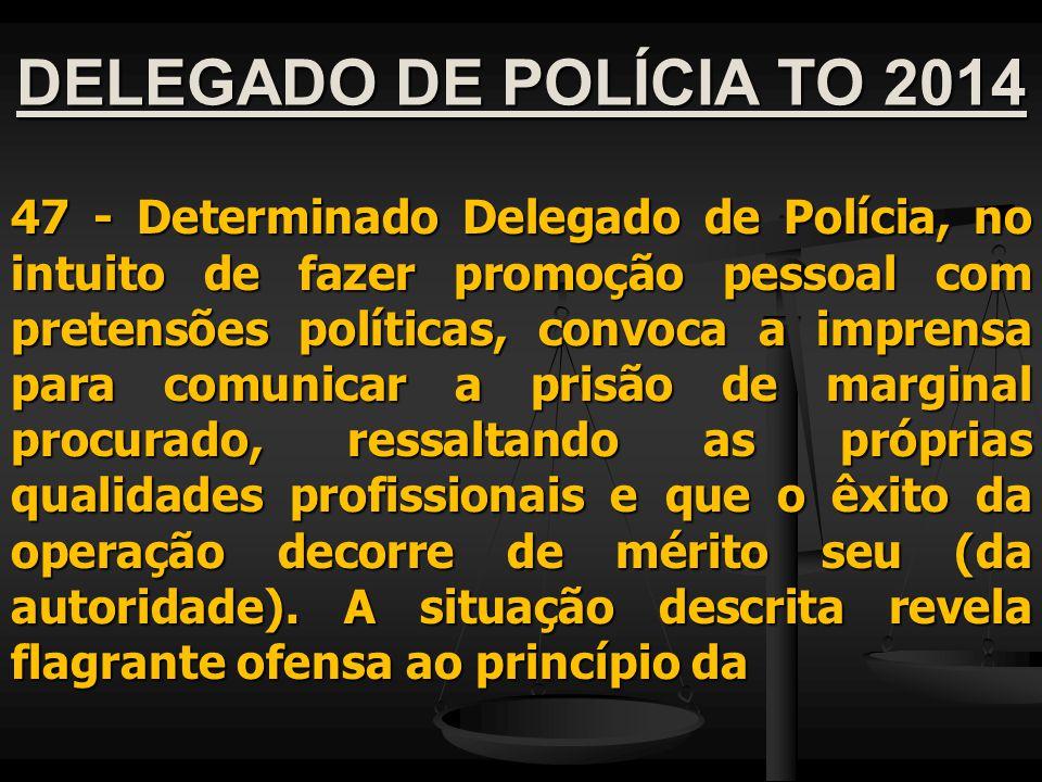 DELEGADO DE POLÍCIA TO 2014 47 - Determinado Delegado de Polícia, no intuito de fazer promoção pessoal com pretensões políticas, convoca a imprensa pa