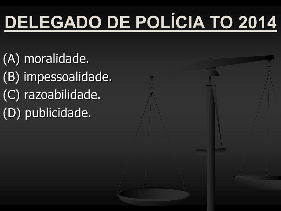 DELEGADO DE POLÍCIA TO 2014 (A) moralidade. (B) impessoalidade. (C) razoabilidade. (D) publicidade.