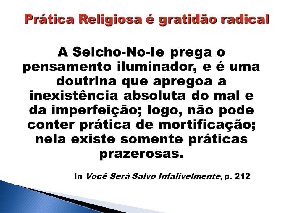 A Seicho-No-Ie prega o pensamento iluminador, e é uma doutrina que apregoa a inexistência absoluta do mal e da imperfeição; logo, não pode conter prática de mortificação; nela existe somente práticas prazerosas.