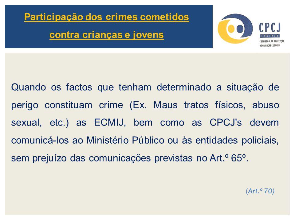 Quando os factos que tenham determinado a situação de perigo constituam crime (Ex. Maus tratos físicos, abuso sexual, etc.) as ECMIJ, bem como as CPCJ