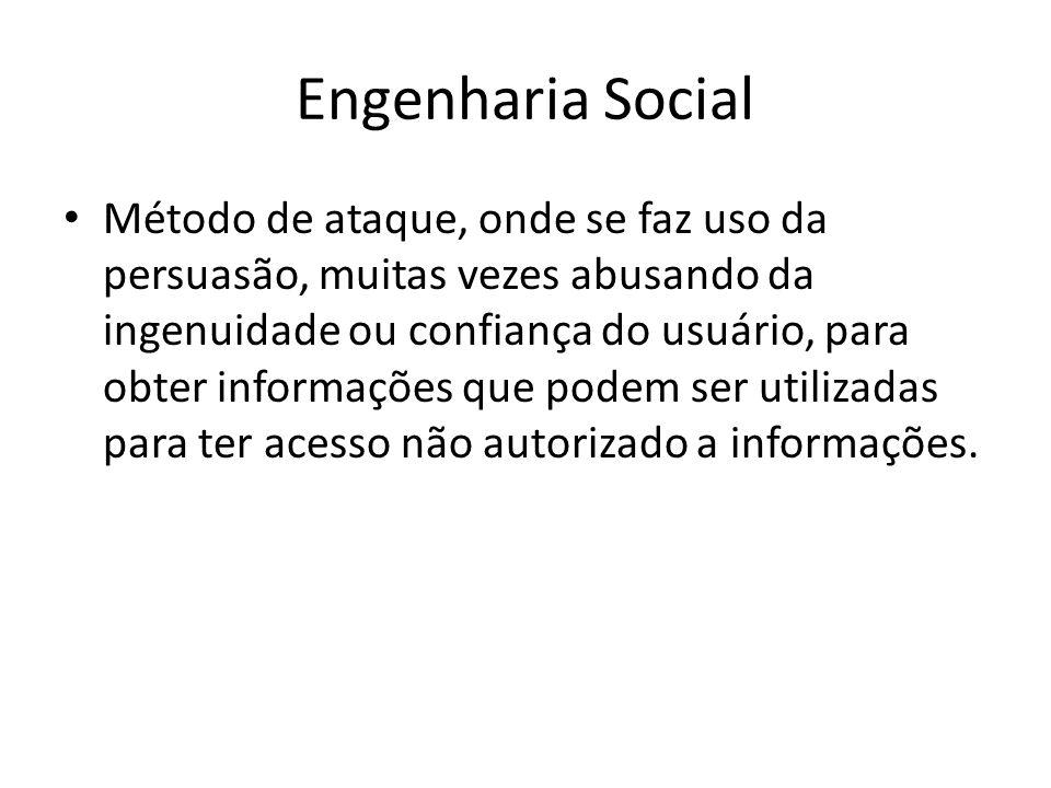 Engenharia Social Método de ataque, onde se faz uso da persuasão, muitas vezes abusando da ingenuidade ou confiança do usuário, para obter informações