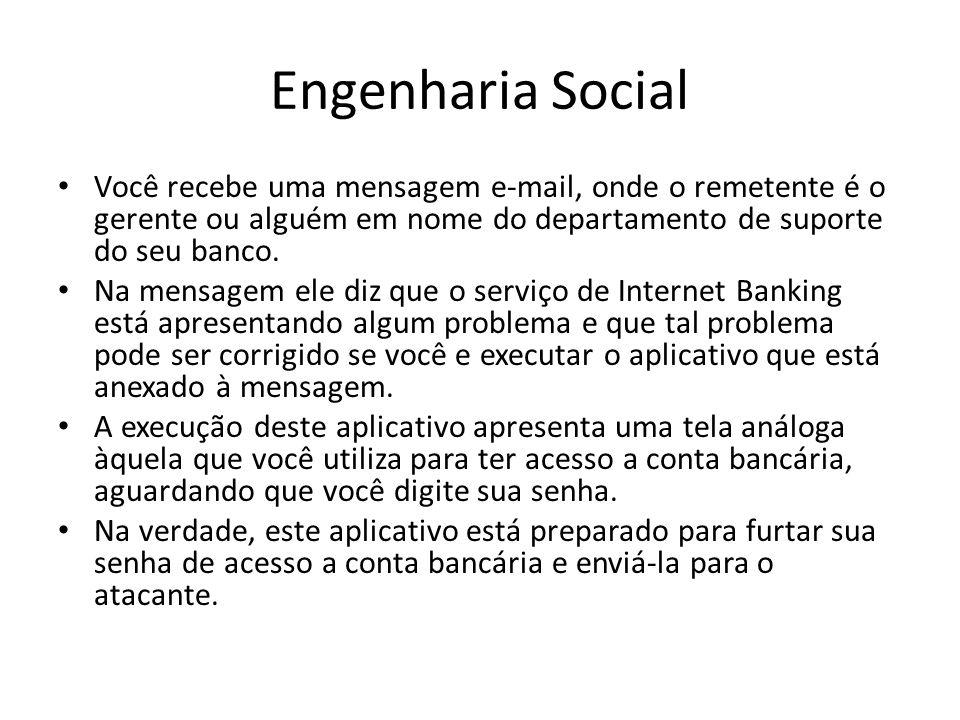 Engenharia Social Você recebe uma mensagem e-mail, onde o remetente é o gerente ou alguém em nome do departamento de suporte do seu banco. Na mensagem