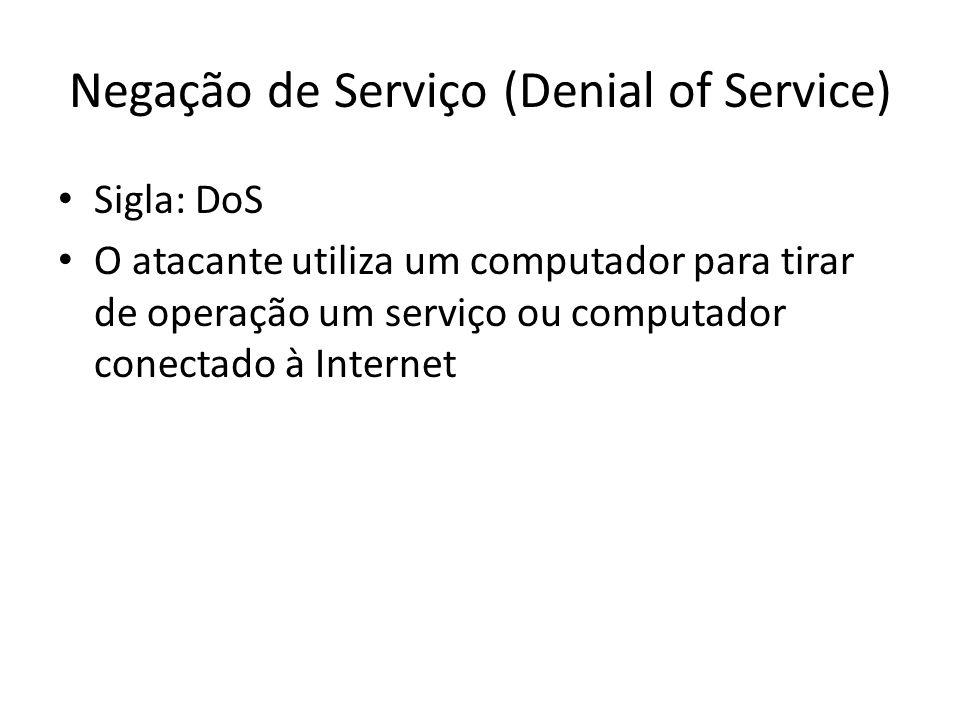 Negação de Serviço (Denial of Service) Sigla: DoS O atacante utiliza um computador para tirar de operação um serviço ou computador conectado à Interne