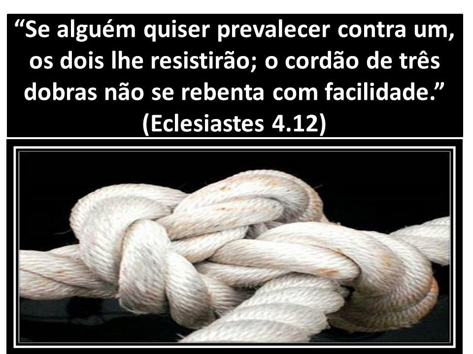 Se alguém quiser prevalecer contra um, os dois lhe resistirão; o cordão de três dobras não se rebenta com facilidade. (Eclesiastes 4.12)