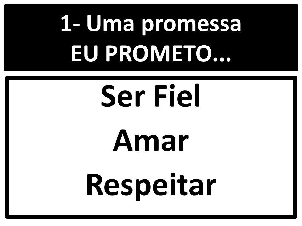1- Uma promessa EU PROMETO... Ser Fiel Amar Respeitar