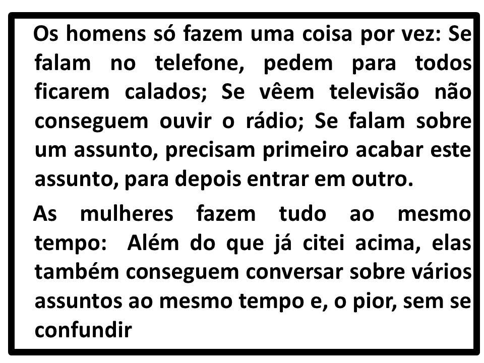 Os homens só fazem uma coisa por vez: Se falam no telefone, pedem para todos ficarem calados; Se vêem televisão não conseguem ouvir o rádio; Se falam sobre um assunto, precisam primeiro acabar este assunto, para depois entrar em outro.