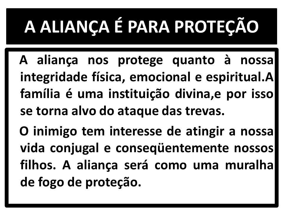 A ALIANÇA É PARA PROTEÇÃO A aliança nos protege quanto à nossa integridade física, emocional e espiritual.A família é uma instituição divina,e por isso se torna alvo do ataque das trevas.