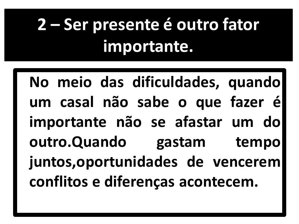 2 – Ser presente é outro fator importante.