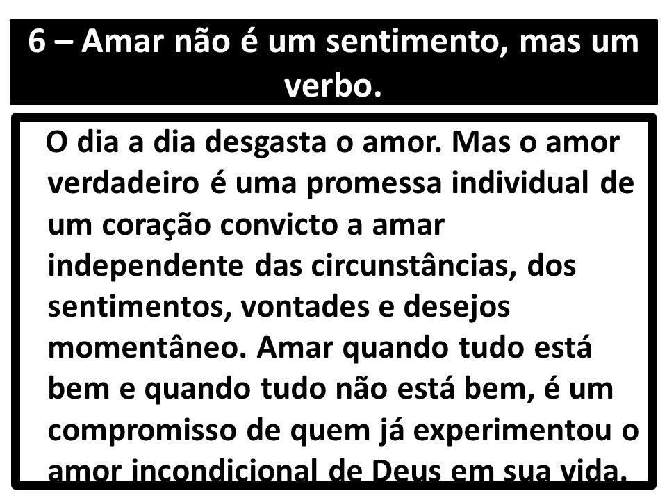 6 – Amar não é um sentimento, mas um verbo. O dia a dia desgasta o amor.