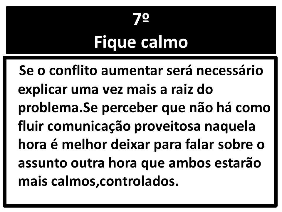 7º Fique calmo Se o conflito aumentar será necessário explicar uma vez mais a raiz do problema.Se perceber que não há como fluir comunicação proveitosa naquela hora é melhor deixar para falar sobre o assunto outra hora que ambos estarão mais calmos,controlados.