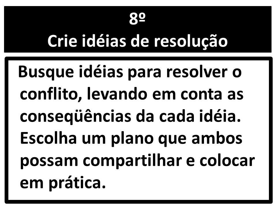 8º Crie idéias de resolução Busque idéias para resolver o conflito, levando em conta as conseqüências da cada idéia.
