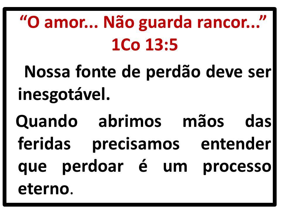 O amor... Não guarda rancor... 1Co 13:5 Nossa fonte de perdão deve ser inesgotável.